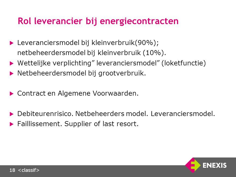18 Rol leverancier bij energiecontracten  Leveranciersmodel bij kleinverbruik(90%); netbeheerdersmodel bij kleinverbruik (10%).