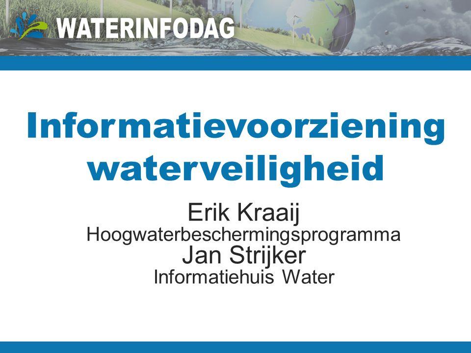 Informatievoorziening waterveiligheid Erik Kraaij Hoogwaterbeschermingsprogramma Jan Strijker Informatiehuis Water