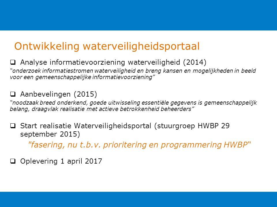 Ontwikkeling waterveiligheidsportaal  Analyse informatievoorziening waterveiligheid (2014) onderzoek informatiestromen waterveiligheid en breng kansen en mogelijkheden in beeld voor een gemeenschappelijke informatievoorziening  Aanbevelingen (2015) noodzaak breed onderkend, goede uitwisseling essentiële gegevens is gemeenschappelijk belang, draagvlak realisatie met actieve betrokkenheid beheerders  Start realisatie Waterveiligheidsportal (stuurgroep HWBP 29 september 2015) fasering, nu t.b.v.