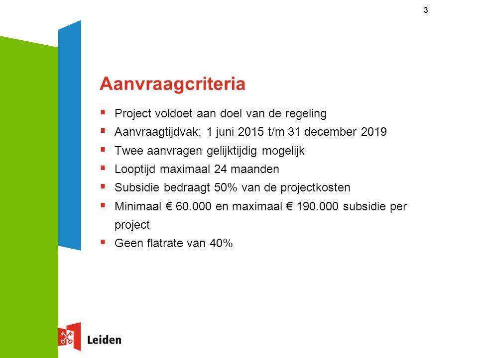 Aanvraagcriteria  Project voldoet aan doel van de regeling  Aanvraagtijdvak: 1 juni 2015 t/m 31 december 2019  Twee aanvragen gelijktijdig mogelijk  Looptijd maximaal 24 maanden  Subsidie bedraagt 50% van de projectkosten  Minimaal € 60.000 en maximaal € 190.000 subsidie per project  Geen flatrate van 40% 3