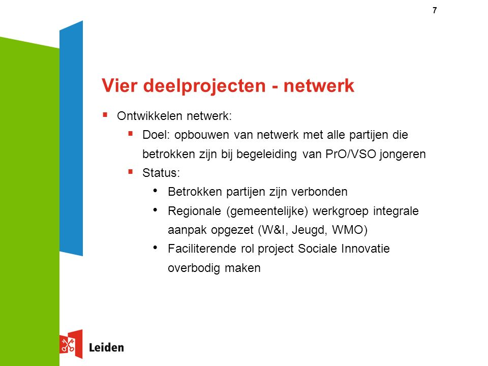 Vier deelprojecten - netwerk  Ontwikkelen netwerk:  Doel: opbouwen van netwerk met alle partijen die betrokken zijn bij begeleiding van PrO/VSO jongeren  Status: Betrokken partijen zijn verbonden Regionale (gemeentelijke) werkgroep integrale aanpak opgezet (W&I, Jeugd, WMO) Faciliterende rol project Sociale Innovatie overbodig maken 7