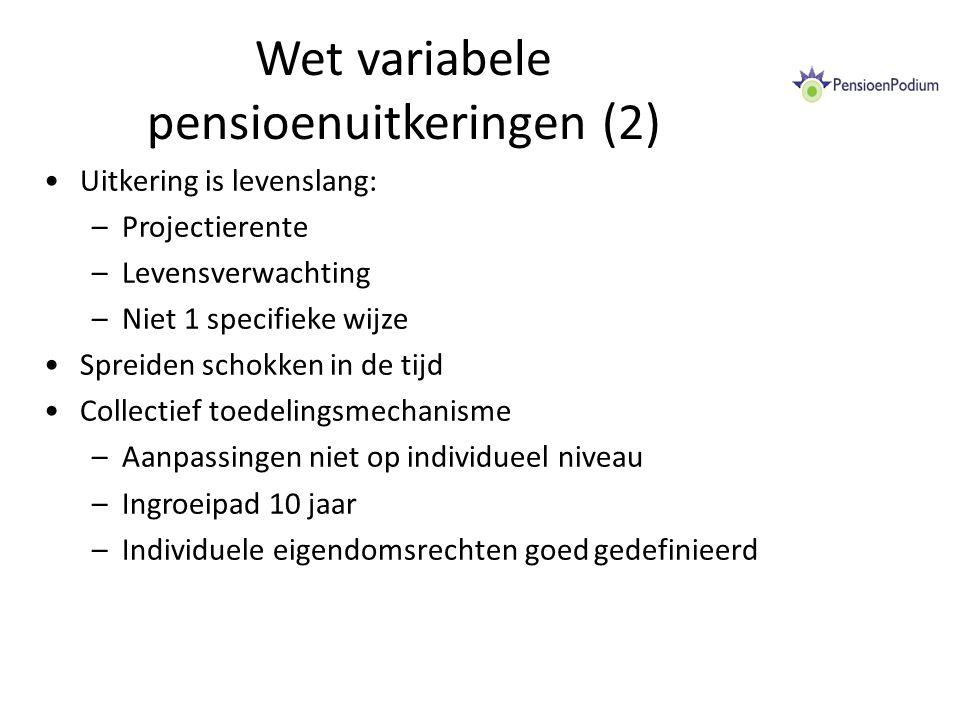Wet variabele pensioenuitkeringen (2) Uitkering is levenslang: –Projectierente –Levensverwachting –Niet 1 specifieke wijze Spreiden schokken in de tijd Collectief toedelingsmechanisme –Aanpassingen niet op individueel niveau –Ingroeipad 10 jaar –Individuele eigendomsrechten goed gedefinieerd