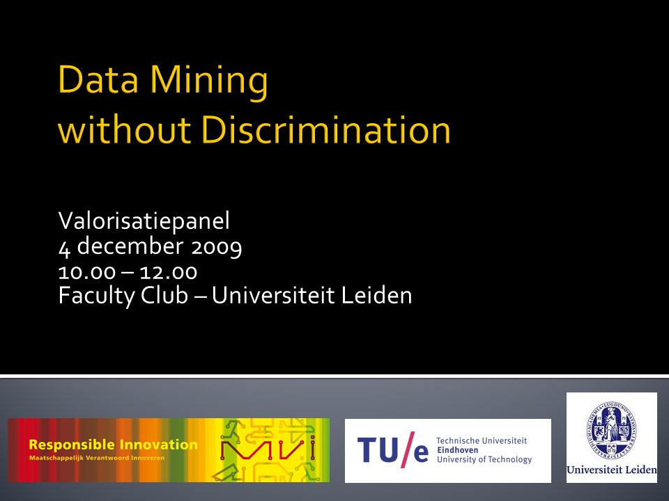 Data Mining without Discrimination Valorisatiepanel 4 december 2009 10.00 – 12.00 Faculty Club – Universiteit Leiden