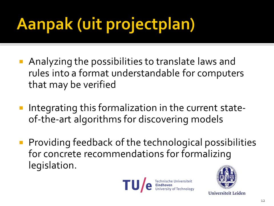 12  Analyzing the possibilities to translate laws and rules into a format understandable for computers that may be verified  Integrating this formalization in the current state- of-the-art algorithms for discovering models  Providing feedback of the technological possibilities for concrete recommendations for formalizing legislation.