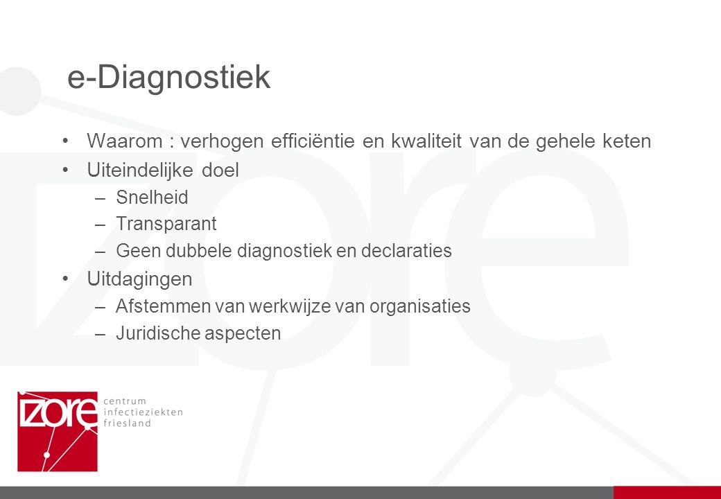 e-Diagnostiek Waarom : verhogen efficiëntie en kwaliteit van de gehele keten Uiteindelijke doel –Snelheid –Transparant –Geen dubbele diagnostiek en declaraties Uitdagingen –Afstemmen van werkwijze van organisaties –Juridische aspecten