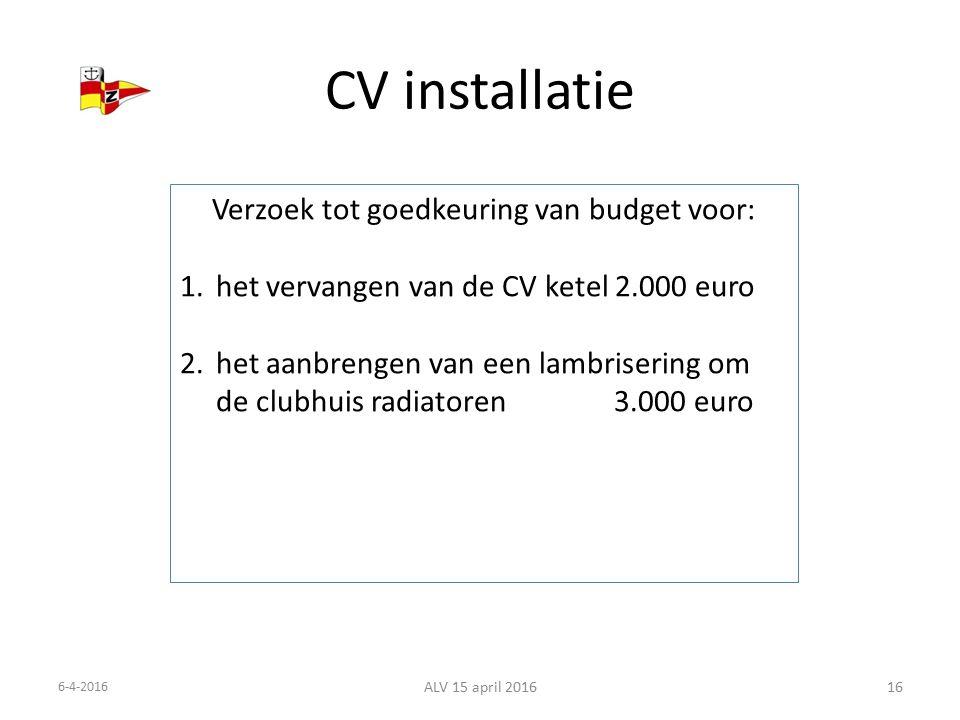 CV installatie 6-4-2016 ALV 15 april 201616 Verzoek tot goedkeuring van budget voor: 1.het vervangen van de CV ketel 2.000 euro 2.het aanbrengen van een lambrisering om de clubhuis radiatoren 3.000 euro