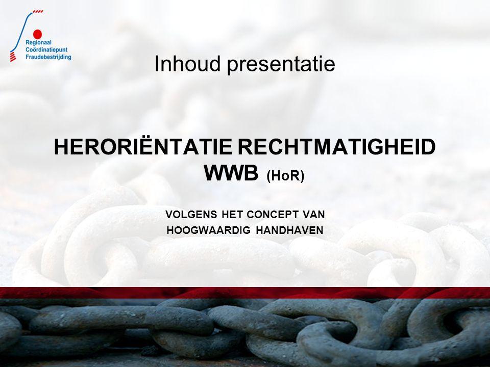 Inhoud presentatie HERORIËNTATIE RECHTMATIGHEID WWB (HoR) VOLGENS HET CONCEPT VAN HOOGWAARDIG HANDHAVEN