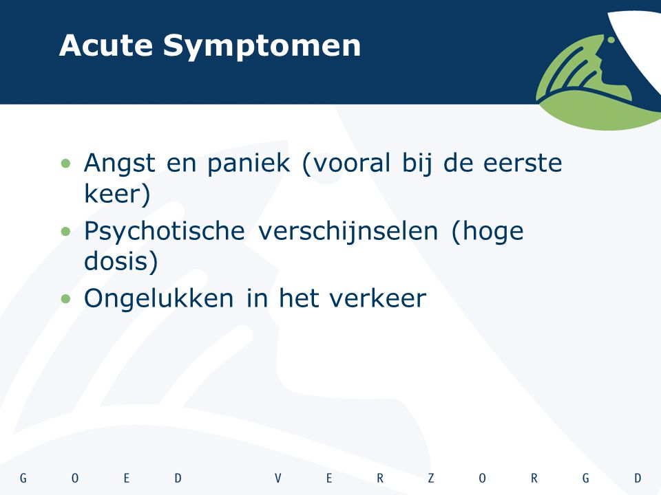 Acute Symptomen Angst en paniek (vooral bij de eerste keer) Psychotische verschijnselen (hoge dosis) Ongelukken in het verkeer