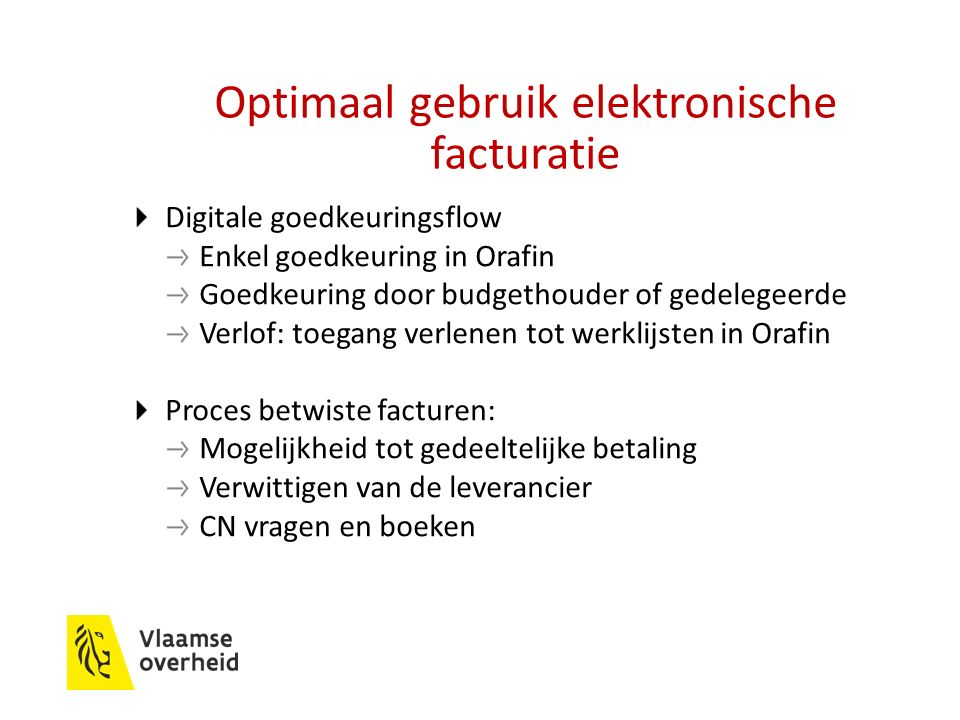 Optimaal gebruik elektronische facturatie Digitale goedkeuringsflow Enkel goedkeuring in Orafin Goedkeuring door budgethouder of gedelegeerde Verlof: