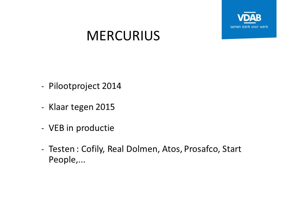 MERCURIUS - Pilootproject 2014 - Klaar tegen 2015 - VEB in productie - Testen : Cofily, Real Dolmen, Atos, Prosafco, Start People,...