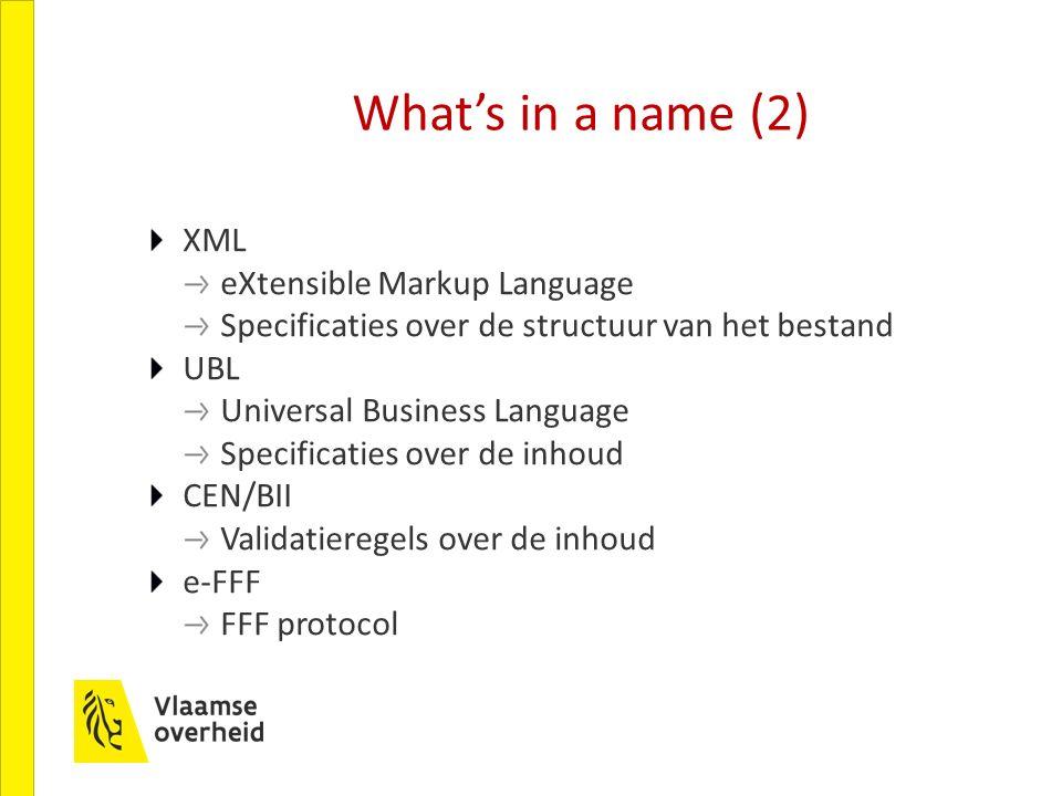 What's in a name (2) XML eXtensible Markup Language Specificaties over de structuur van het bestand UBL Universal Business Language Specificaties over de inhoud CEN/BII Validatieregels over de inhoud e-FFF FFF protocol
