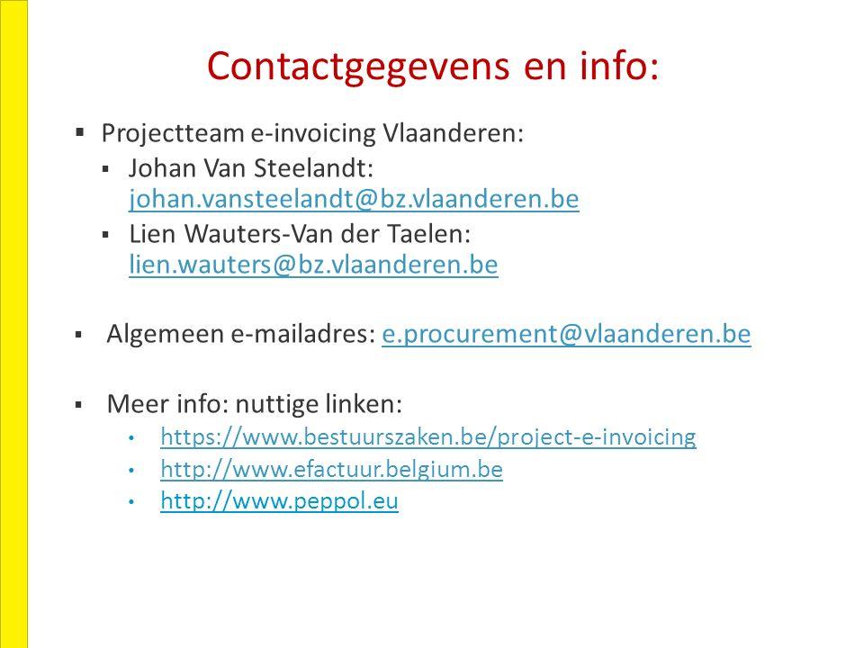 Contactgegevens en info:  Projectteam e-invoicing Vlaanderen:  Johan Van Steelandt: johan.vansteelandt@bz.vlaanderen.be johan.vansteelandt@bz.vlaanderen.be  Lien Wauters-Van der Taelen: lien.wauters@bz.vlaanderen.be lien.wauters@bz.vlaanderen.be  Algemeen e-mailadres: e.procurement@vlaanderen.bee.procurement@vlaanderen.be  Meer info: nuttige linken: https://www.bestuurszaken.be/project-e-invoicing http://www.efactuur.belgium.be http://www.peppol.eu