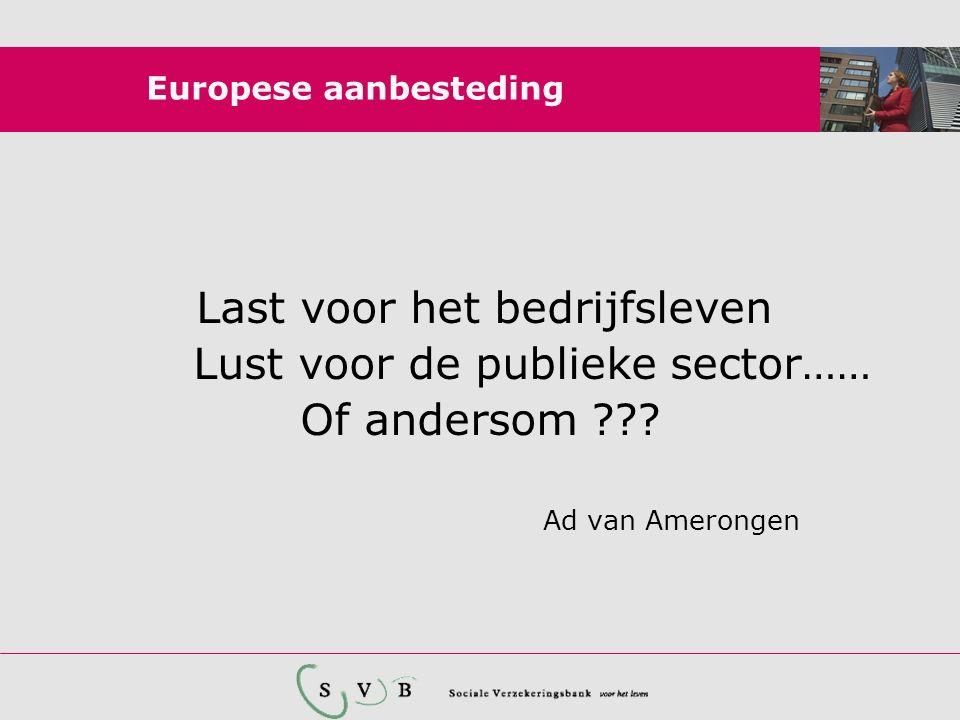 Europese aanbesteding Last voor het bedrijfsleven Lust voor de publieke sector…… Of andersom ??? Ad van Amerongen