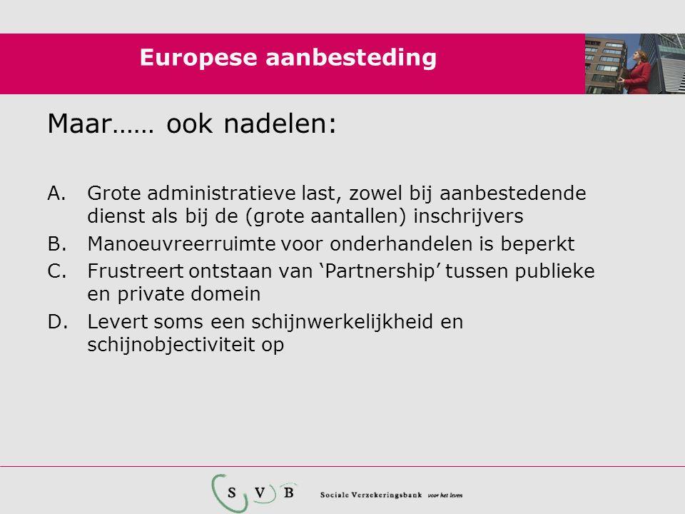 Europese aanbesteding Maar…… ook nadelen: A.Grote administratieve last, zowel bij aanbestedende dienst als bij de (grote aantallen) inschrijvers B.Man