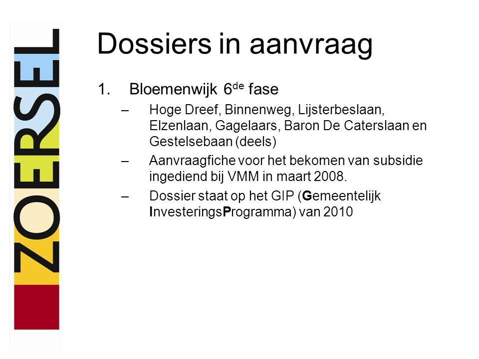 Dossiers in aanvraag 1.Bloemenwijk 6 de fase –Hoge Dreef, Binnenweg, Lijsterbeslaan, Elzenlaan, Gagelaars, Baron De Caterslaan en Gestelsebaan (deels) –Aanvraagfiche voor het bekomen van subsidie ingediend bij VMM in maart 2008.