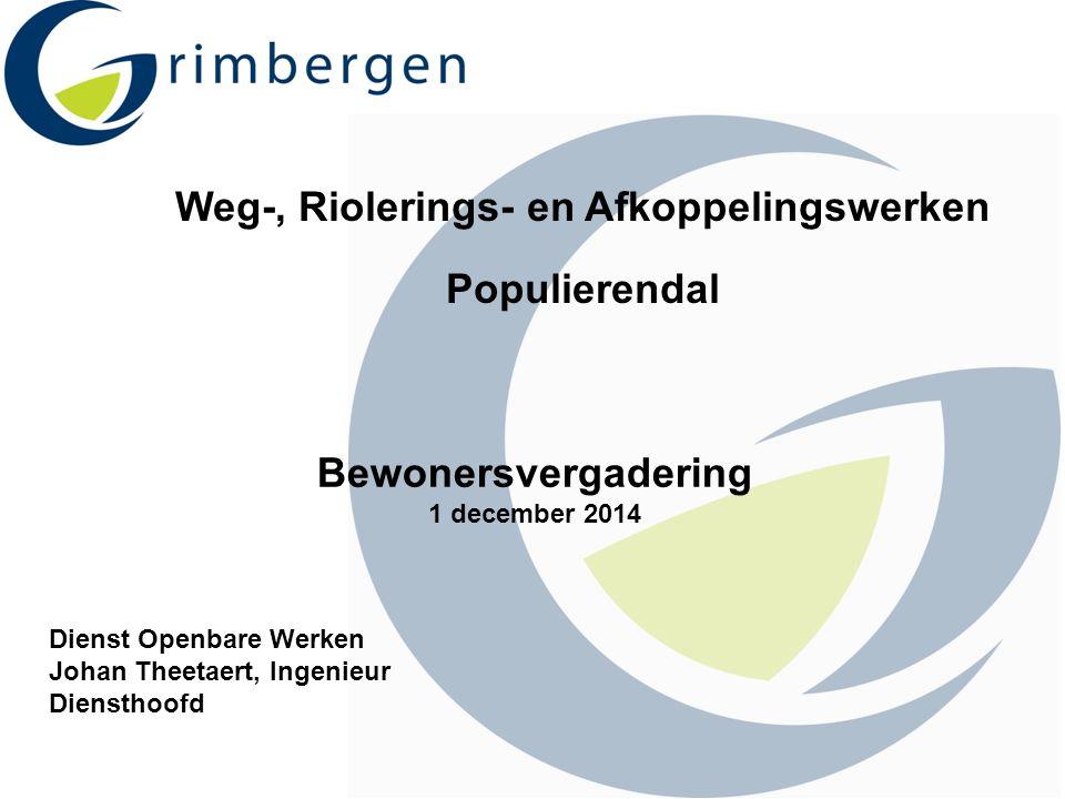 Weg-, Riolerings- en Afkoppelingswerken Populierendal Bewonersvergadering 1 december 2014 Dienst Openbare Werken Johan Theetaert, Ingenieur Diensthoof
