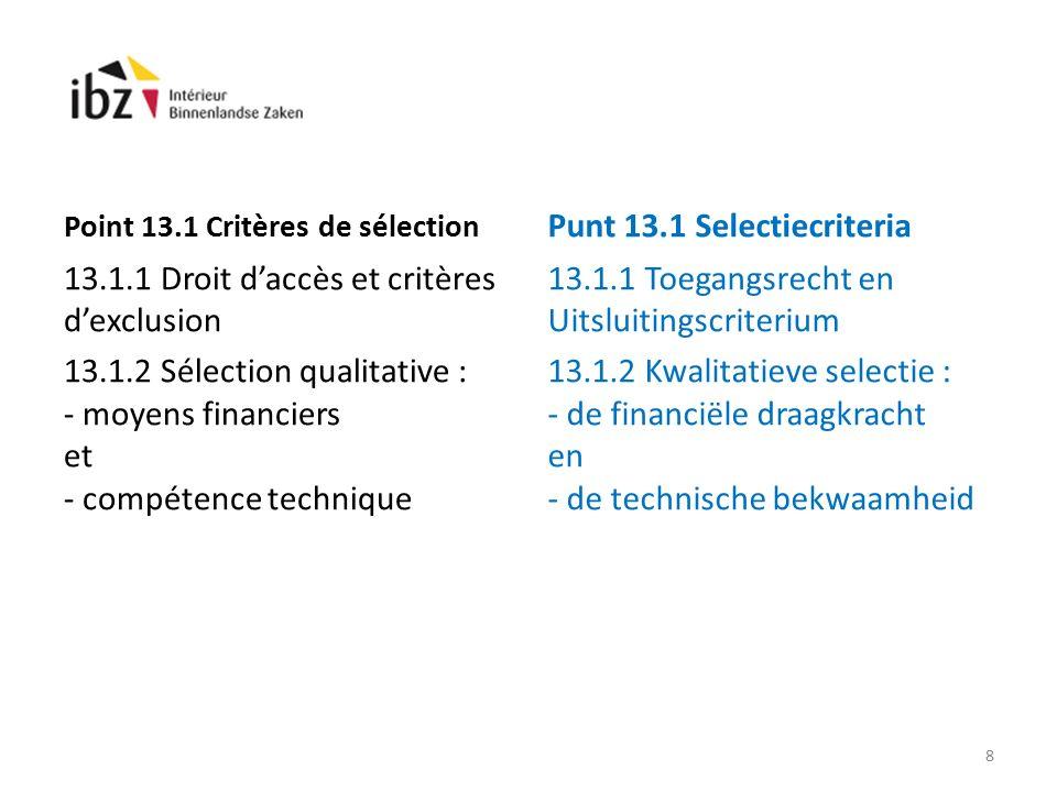 Point 13.1 Critères de sélection 13.1.1 Droit d'accès et critères d'exclusion 13.1.2 Sélection qualitative : - moyens financiers et - compétence technique Punt 13.1 Selectiecriteria 13.1.1 Toegangsrecht en Uitsluitingscriterium 13.1.2 Kwalitatieve selectie : - de financiële draagkracht en - de technische bekwaamheid 8