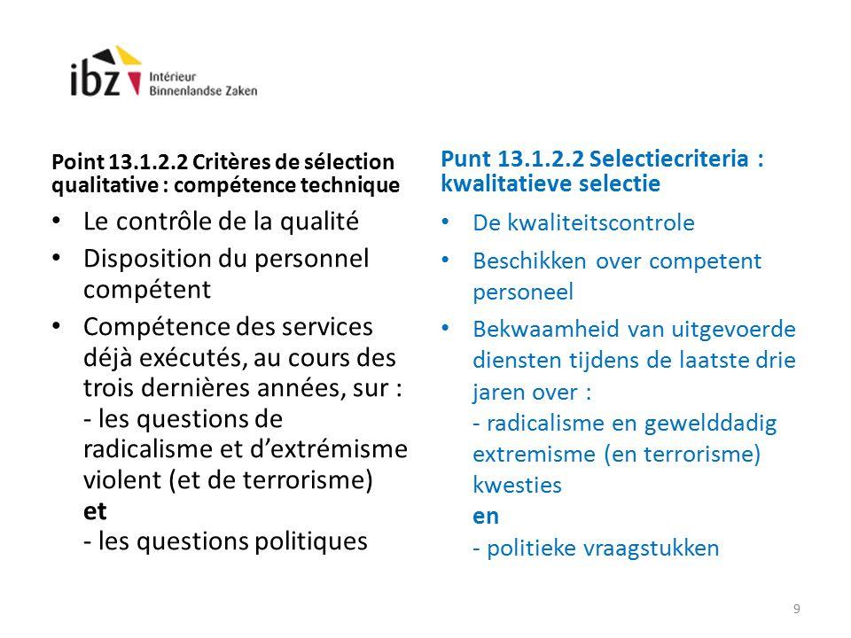 Point 13.1.2.2 Critères de sélection qualitative : compétence technique Le contrôle de la qualité Disposition du personnel compétent Compétence des services déjà exécutés, au cours des trois dernières années, sur : - les questions de radicalisme et d'extrémisme violent (et de terrorisme) et - les questions politiques Punt 13.1.2.2 Selectiecriteria : kwalitatieve selectie De kwaliteitscontrole Beschikken over competent personeel Bekwaamheid van uitgevoerde diensten tijdens de laatste drie jaren over : - radicalisme en gewelddadig extremisme (en terrorisme) kwesties en - politieke vraagstukken 9