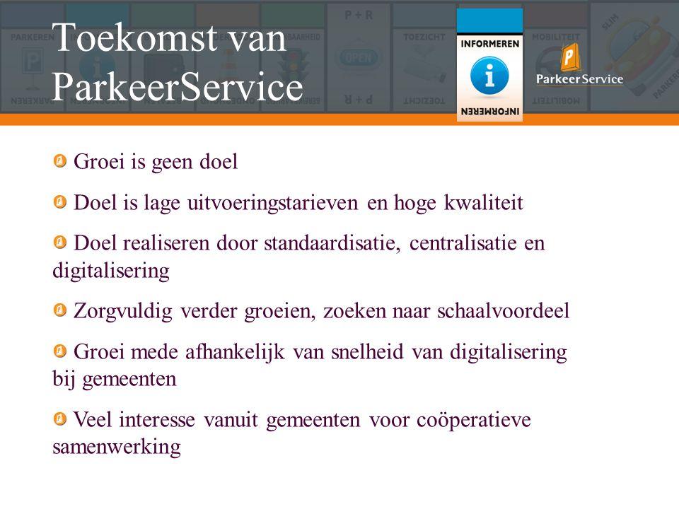 Toekomst van ParkeerService Groei is geen doel Doel is lage uitvoeringstarieven en hoge kwaliteit Doel realiseren door standaardisatie, centralisatie en digitalisering Zorgvuldig verder groeien, zoeken naar schaalvoordeel Groei mede afhankelijk van snelheid van digitalisering bij gemeenten Veel interesse vanuit gemeenten voor coöperatieve samenwerking