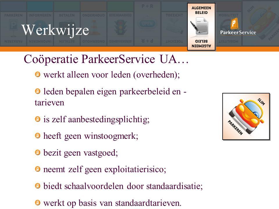 Werkwijze Coöperatie ParkeerService UA… werkt alleen voor leden (overheden); leden bepalen eigen parkeerbeleid en - tarieven is zelf aanbestedingsplichtig; heeft geen winstoogmerk; bezit geen vastgoed; neemt zelf geen exploitatierisico; biedt schaalvoordelen door standaardisatie; werkt op basis van standaardtarieven.