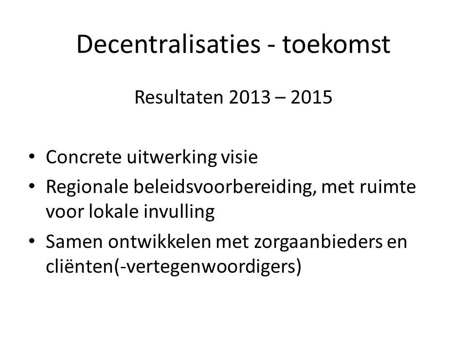 Decentralisaties - toekomst Resultaten 2013 – 2015 Concrete uitwerking visie Regionale beleidsvoorbereiding, met ruimte voor lokale invulling Samen ontwikkelen met zorgaanbieders en cliënten(-vertegenwoordigers)