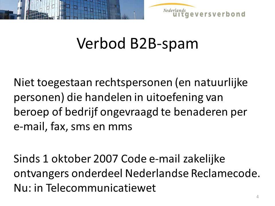 B2B-spam (opt-in) Telecommunicatiewet artikel 11.7, 1 e lid Het gebruik van automatische oproepsystemen zonder menselijke tussenkomst, faxen en elektronische berichten voor het overbrengen van ongevraagde communicatie voor commerciële, ideële of charitatieve doeleinden aan abonnees is uitsluitend toegestaan, mits de verzender kan aantonen dat de desbetreffende abonnee daarvoor voorafgaand toestemming heeft verleend (…) 5