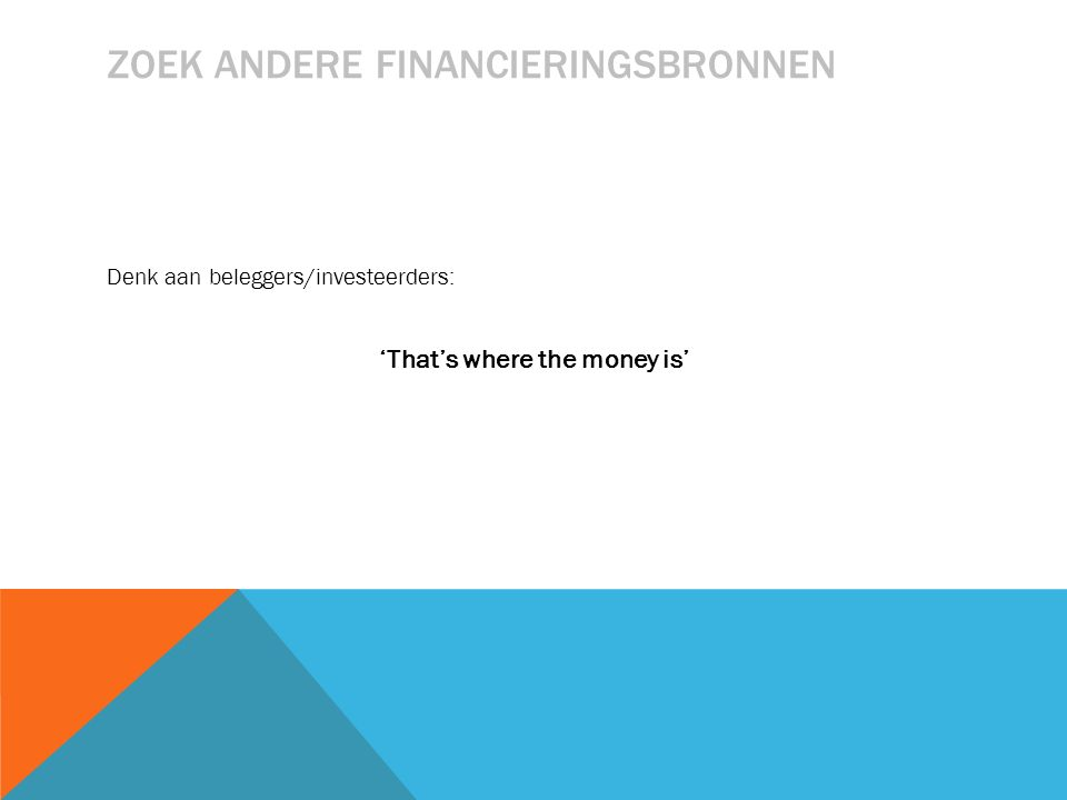 ZOEK ANDERE FINANCIERINGSBRONNEN Denk aan beleggers/investeerders: 'That's where the money is'