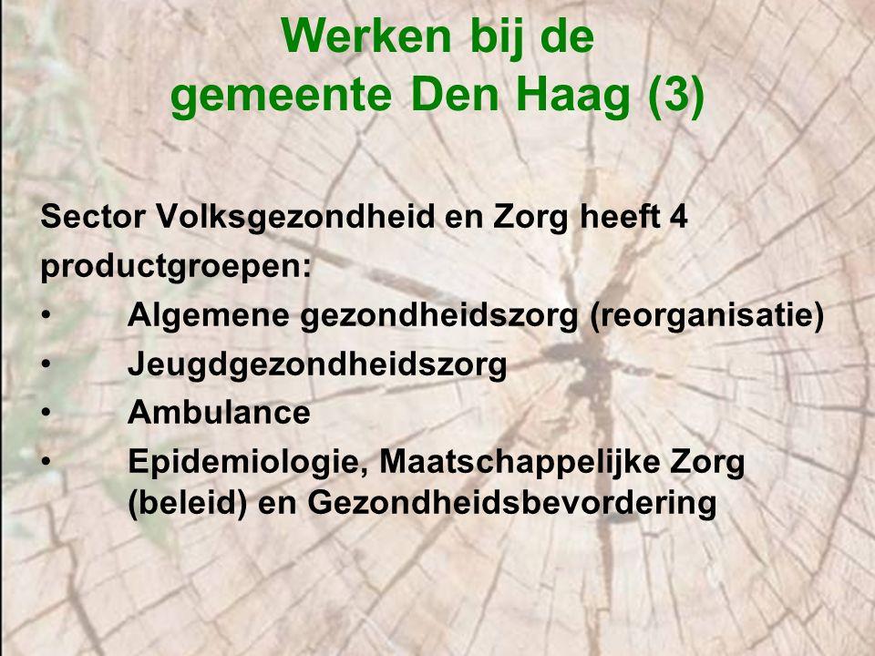 Werken bij de gemeente Den Haag (3) Sector Volksgezondheid en Zorg heeft 4 productgroepen: Algemene gezondheidszorg (reorganisatie) Jeugdgezondheidszo
