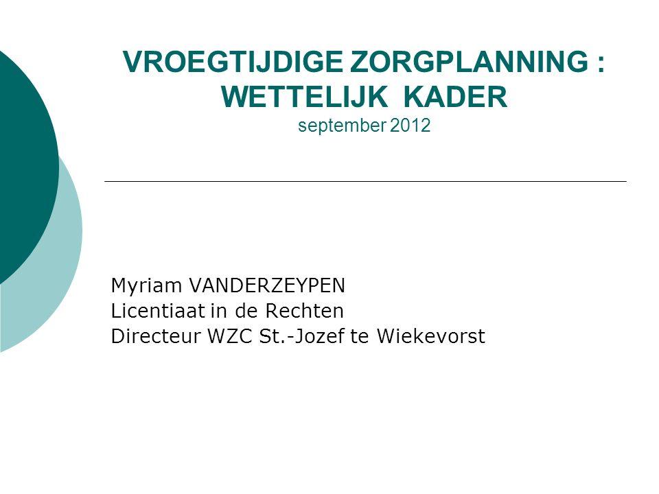 VROEGTIJDIGE ZORGPLANNING : WETTELIJK KADER september 2012 Myriam VANDERZEYPEN Licentiaat in de Rechten Directeur WZC St.-Jozef te Wiekevorst