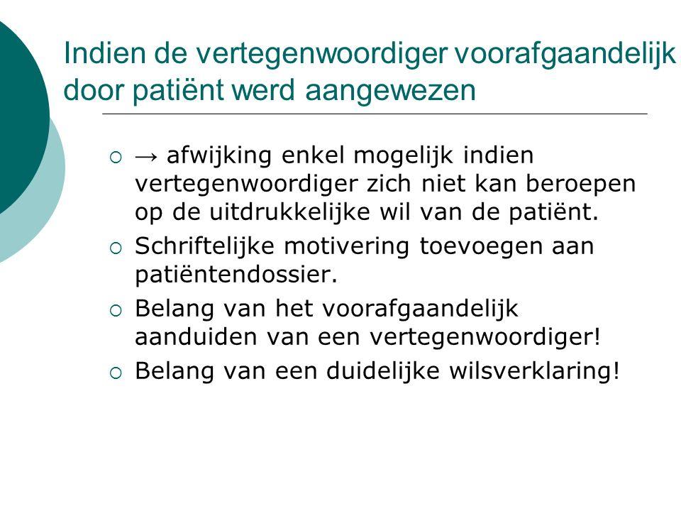 Indien de vertegenwoordiger voorafgaandelijk door patiënt werd aangewezen  → afwijking enkel mogelijk indien vertegenwoordiger zich niet kan beroepen op de uitdrukkelijke wil van de patiënt.
