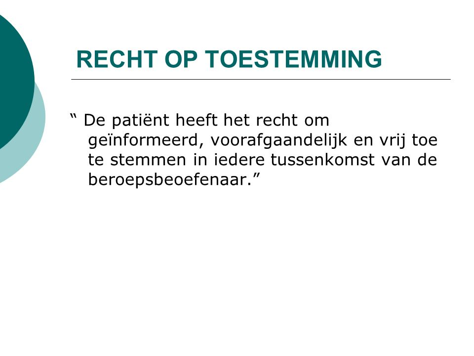 RECHT OP TOESTEMMING De patiënt heeft het recht om geïnformeerd, voorafgaandelijk en vrij toe te stemmen in iedere tussenkomst van de beroepsbeoefenaar.