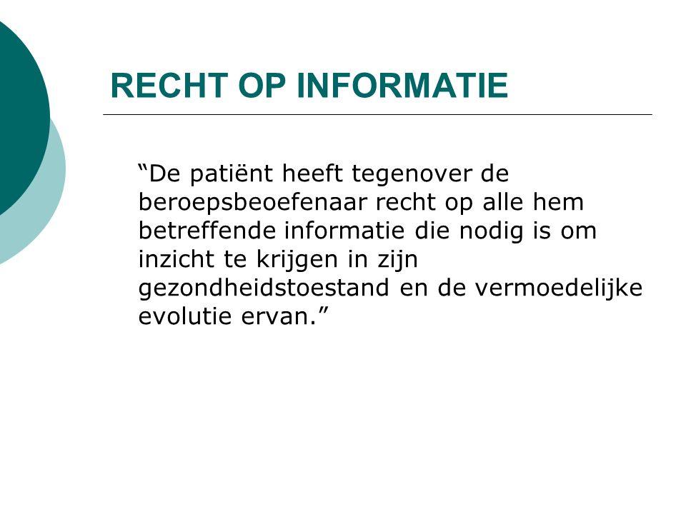 RECHT OP INFORMATIE De patiënt heeft tegenover de beroepsbeoefenaar recht op alle hem betreffende informatie die nodig is om inzicht te krijgen in zijn gezondheidstoestand en de vermoedelijke evolutie ervan.