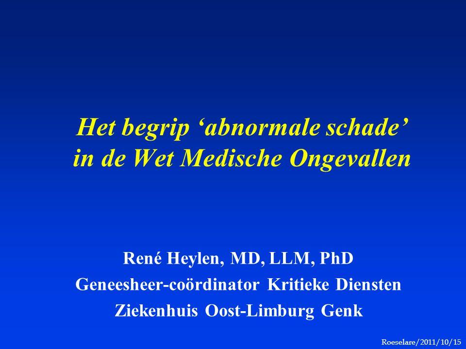 Roeselare/2011/10/15 Het begrip 'abnormale schade' in de Wet Medische Ongevallen René Heylen, MD, LLM, PhD Geneesheer-coördinator Kritieke Diensten Ziekenhuis Oost-Limburg Genk