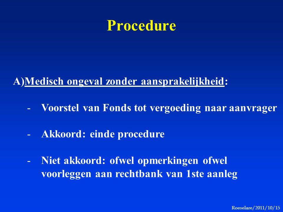 Roeselare/2011/10/15 Procedure A)Medisch ongeval zonder aansprakelijkheid: -Voorstel van Fonds tot vergoeding naar aanvrager -Akkoord: einde procedure -Niet akkoord: ofwel opmerkingen ofwel voorleggen aan rechtbank van 1ste aanleg