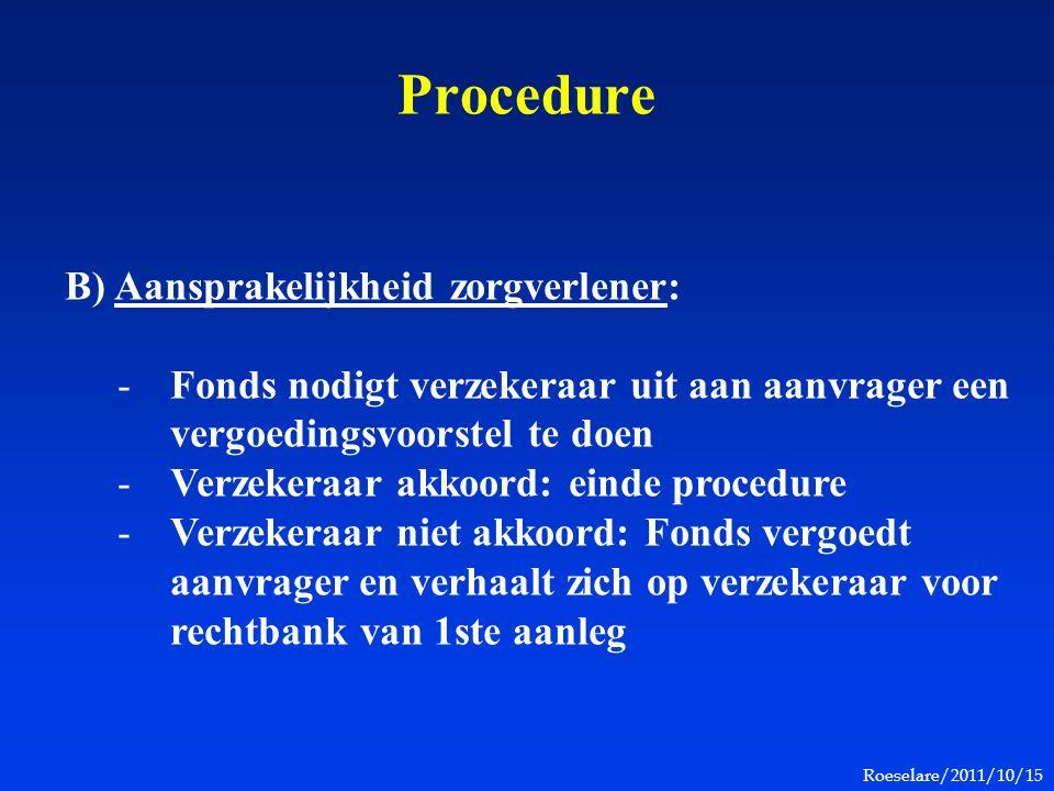 Roeselare/2011/10/15 Procedure B) Aansprakelijkheid zorgverlener: -Fonds nodigt verzekeraar uit aan aanvrager een vergoedingsvoorstel te doen -Verzekeraar akkoord: einde procedure -Verzekeraar niet akkoord: Fonds vergoedt aanvrager en verhaalt zich op verzekeraar voor rechtbank van 1ste aanleg