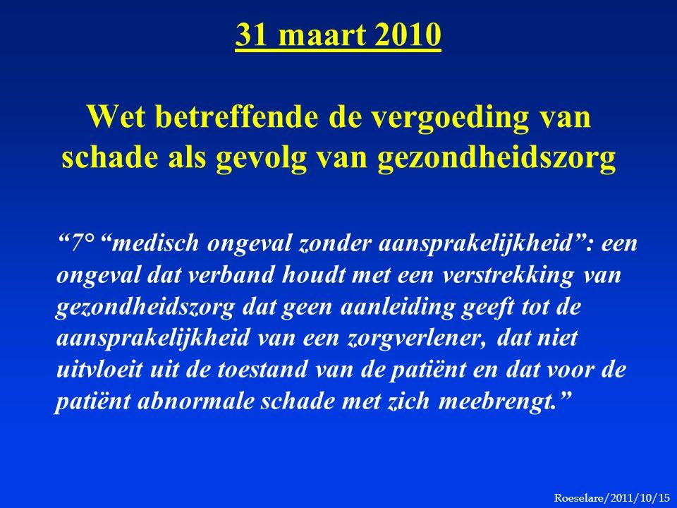Roeselare/2011/10/15 31 maart 2010 Wet betreffende de vergoeding van schade als gevolg van gezondheidszorg 7° medisch ongeval zonder aansprakelijkheid : een ongeval dat verband houdt met een verstrekking van gezondheidszorg dat geen aanleiding geeft tot de aansprakelijkheid van een zorgverlener, dat niet uitvloeit uit de toestand van de patiënt en dat voor de patiënt abnormale schade met zich meebrengt.