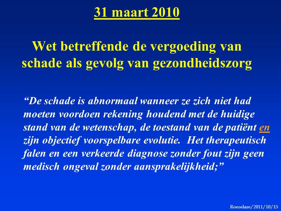 Roeselare/2011/10/15 31 maart 2010 Wet betreffende de vergoeding van schade als gevolg van gezondheidszorg De schade is abnormaal wanneer ze zich niet had moeten voordoen rekening houdend met de huidige stand van de wetenschap, de toestand van de patiënt en zijn objectief voorspelbare evolutie.