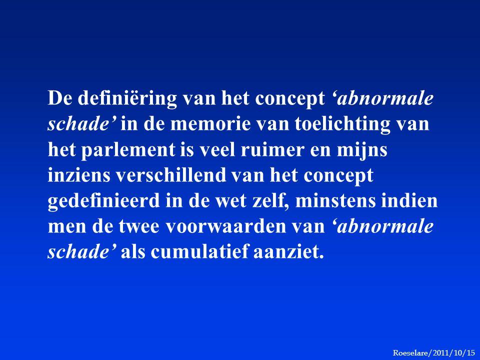 Roeselare/2011/10/15 De definiëring van het concept 'abnormale schade' in de memorie van toelichting van het parlement is veel ruimer en mijns inziens verschillend van het concept gedefinieerd in de wet zelf, minstens indien men de twee voorwaarden van 'abnormale schade' als cumulatief aanziet.