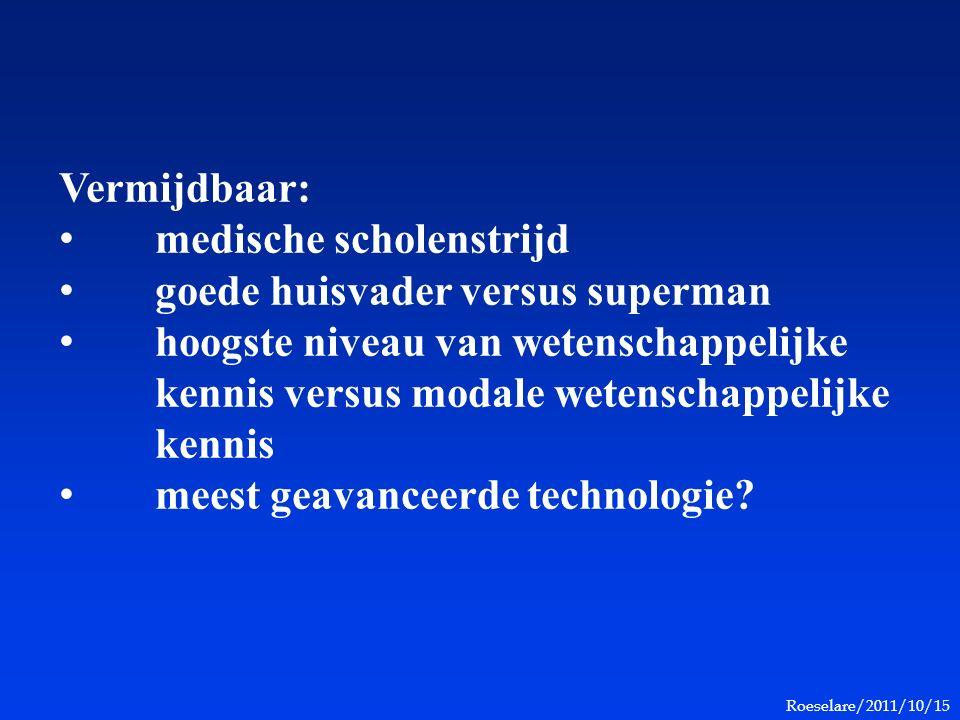 Roeselare/2011/10/15 Vermijdbaar: medische scholenstrijd goede huisvader versus superman hoogste niveau van wetenschappelijke kennis versus modale wetenschappelijke kennis meest geavanceerde technologie