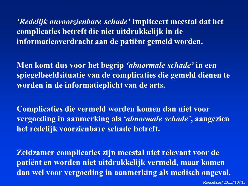 Roeselare/2011/10/15 'Redelijk onvoorzienbare schade' impliceert meestal dat het complicaties betreft die niet uitdrukkelijk in de informatieoverdracht aan de patiënt gemeld worden.