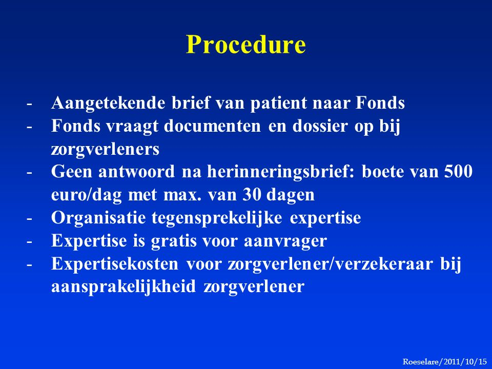 Roeselare/2011/10/15 Procedure -Aangetekende brief van patient naar Fonds -Fonds vraagt documenten en dossier op bij zorgverleners -Geen antwoord na herinneringsbrief: boete van 500 euro/dag met max.