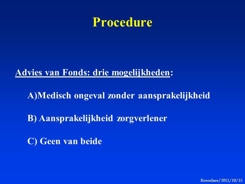 Roeselare/2011/10/15 Procedure Advies van Fonds: drie mogelijkheden: A)Medisch ongeval zonder aansprakelijkheid B) Aansprakelijkheid zorgverlener C) Geen van beide