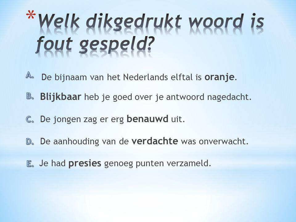 De bijnaam van het Nederlands elftal is oranje.De aanhouding van de verdachte was onverwacht.