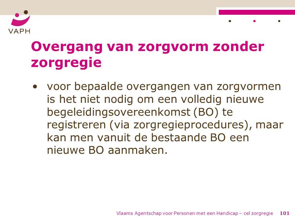 Vlaams Agentschap voor Personen met een Handicap – cel zorgregie101 Overgang van zorgvorm zonder zorgregie voor bepaalde overgangen van zorgvormen is
