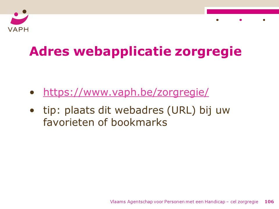 Vlaams Agentschap voor Personen met een Handicap – cel zorgregie106 Adres webapplicatie zorgregie https://www.vaph.be/zorgregie/ tip: plaats dit webad