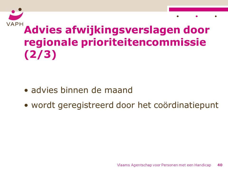 Advies afwijkingsverslagen door regionale prioriteitencommissie (2/3) advies binnen de maand wordt geregistreerd door het coördinatiepunt Vlaams Agent