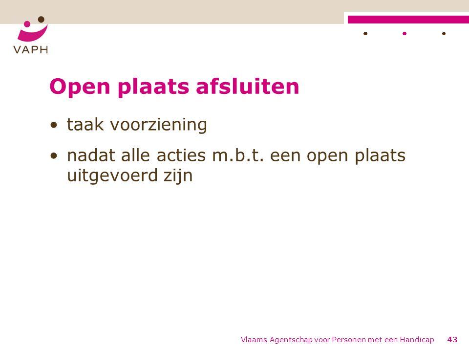 Open plaats afsluiten taak voorziening nadat alle acties m.b.t. een open plaats uitgevoerd zijn Vlaams Agentschap voor Personen met een Handicap43