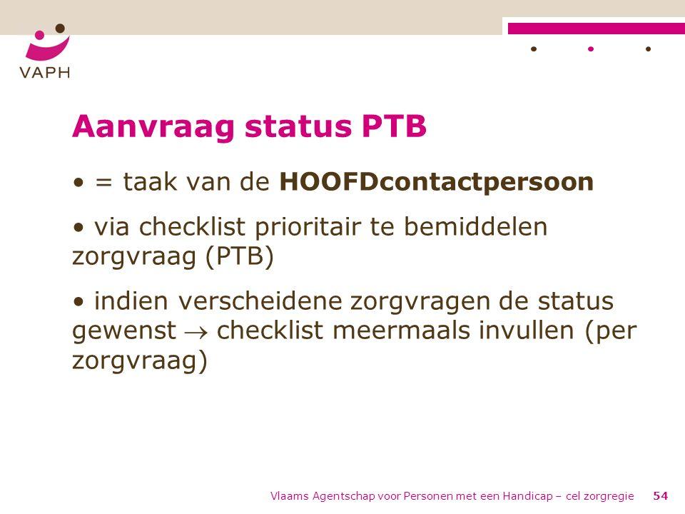 Vlaams Agentschap voor Personen met een Handicap – cel zorgregie54 Aanvraag status PTB = taak van de HOOFDcontactpersoon via checklist prioritair te b