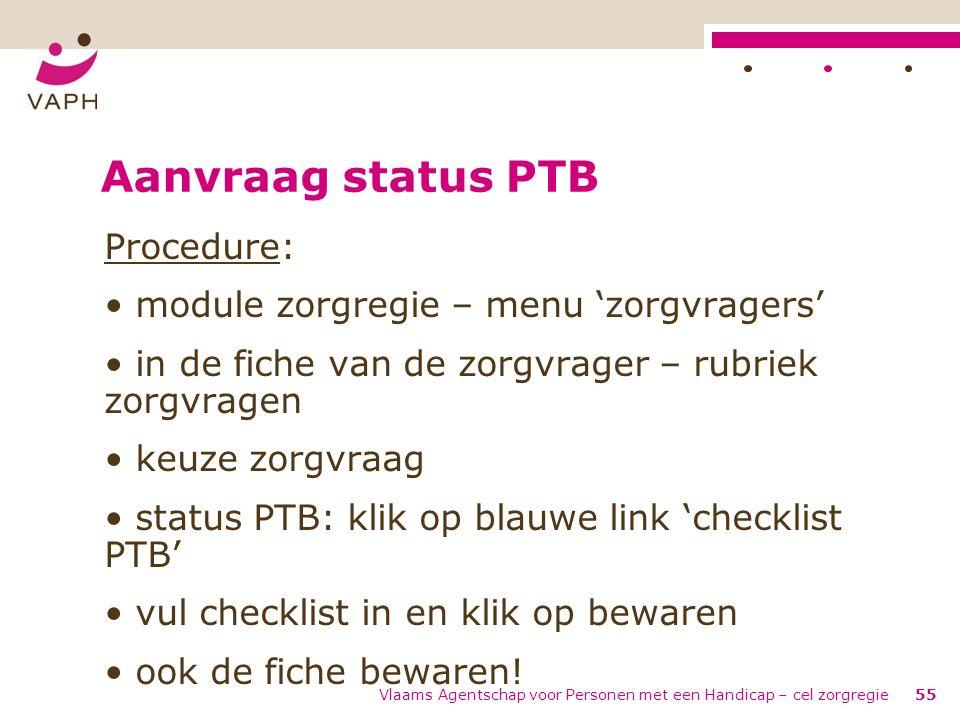 Vlaams Agentschap voor Personen met een Handicap – cel zorgregie55 Aanvraag status PTB Procedure: module zorgregie – menu 'zorgvragers' in de fiche va
