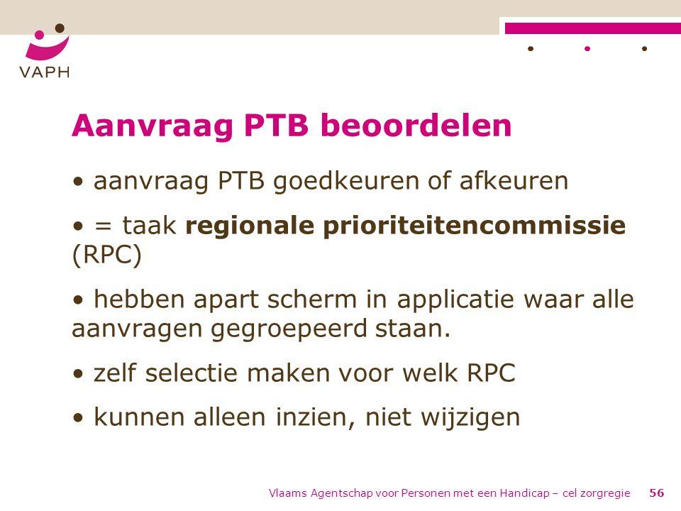 Vlaams Agentschap voor Personen met een Handicap – cel zorgregie56 Aanvraag PTB beoordelen aanvraag PTB goedkeuren of afkeuren = taak regionale priori